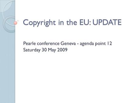 Copyright in the EU: UPDATE Pearle conference Geneva - agenda point 12 Saturday 30 May 2009.