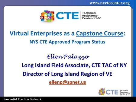 Successful Practices Network www.nyctecenter.org Virtual Enterprises as a Capstone Course: NYS CTE Approved Program Status Ellen Palazzo Long Island Field.