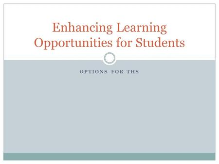 OPTIONS FOR THS Enhancing Learning Opportunities for Students.