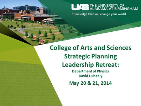 College of Arts and Sciences Strategic Planning Leadership Retreat: Department of Physics David L Shealy May 20 & 21, 2014.