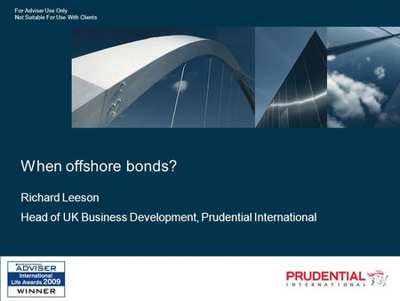 For Adviser Use Only Not Suitable For Use With Clients When offshore bonds? Richard Leeson Head of UK Business Development, Prudential International.