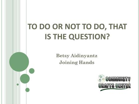 TO DO OR NOT TO DO, THAT IS THE QUESTION? Betsy Aidinyantz Joining Hands.