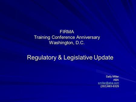 FIRMA Training Conference Anniversary Washington, D.C. Regulatory & Legislative Update Sally Miller ABA (202) 663-5325.