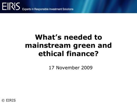 © EIRIS What's needed to mainstream green and ethical finance? 17 November 2009.
