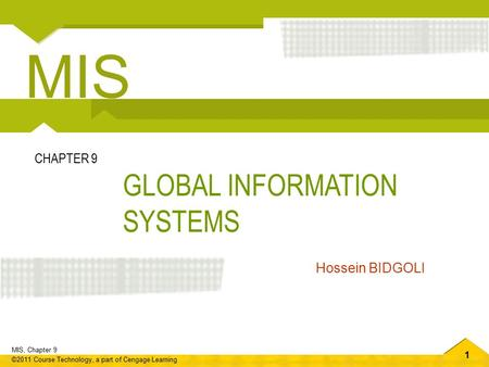 1 MIS, Chapter 9 ©2011 Course Technology, a part of Cengage Learning GLOBAL INFORMATION SYSTEMS CHAPTER 9 Hossein BIDGOLI MIS.