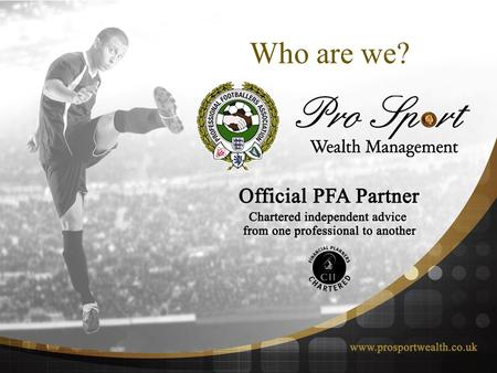 "Who are we? Gordon Taylor OBE "" The PFA are very pleased to be associated with Pro Sport Wealth Management in the provision of pension and financial."