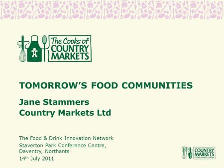 TOMORROW'S FOOD COMMUNITIES Jane Stammers Country Markets Ltd The Food & Drink Innovation Network Staverton Park Conference Centre, Daventry, Northants.