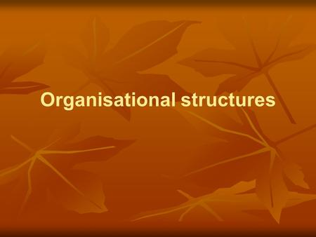 Organisational structures. Aim of the organisation - OSCAR O – objective S – specialization C – coordination A – authority R – responsibility What does.