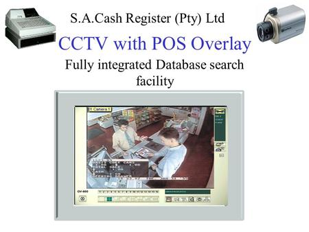 CCTV with POS Overlay Fully integrated Database search facility S.A.Cash Register (Pty) Ltd.