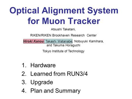 Optical Alignment System for Muon Tracker 1.Hardware 2.Learned from RUN3/4 3.Upgrade 4.Plan and Summary Atsushi Taketani, RIKEN/RIKEN Brookhaven Research.