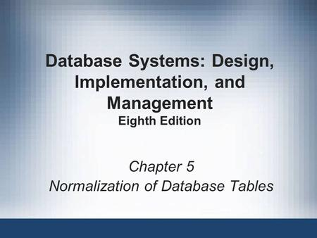 Database Systems: Design, Implementation, and Management Eighth Edition Chapter 5 Normalization of Database Tables.