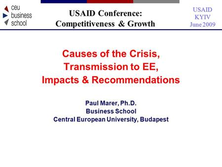 USAIDKYIV June 2009 Causes of the Crisis, Transmission to EE, Impacts & Recommendations Paul Marer, Ph.D. Business School Central European University,