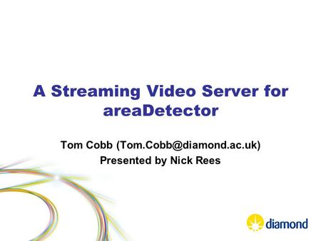 A Streaming Video Server for areaDetector Tom Cobb Presented by Nick Rees.