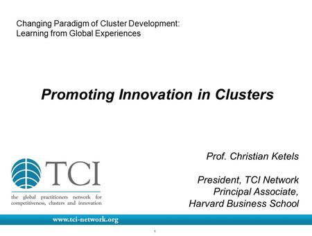 1 Changing Paradigm of Cluster Development: Learning from Global Experiences Promoting Innovation in Clusters Prof. Christian Ketels President, TCI Network.