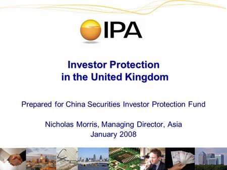 Investor Protection in the United Kingdom Prepared for China Securities Investor Protection Fund Nicholas Morris, Managing Director, Asia January 2008.