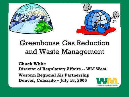 Greenhouse Gas Reduction and Waste Management Chuck White Director of Regulatory Affairs -- WM West Western Regional Air Partnership Denver, Colorado –