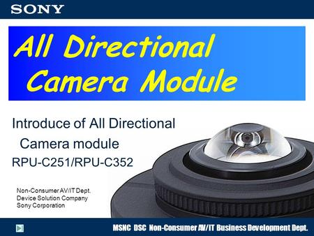 MSNC DSC Non-Consumer AV/IT Business Development Dept. All Directional Camera Module Introduce of All Directional Camera module RPU-C251/RPU-C352 Non-Consumer.