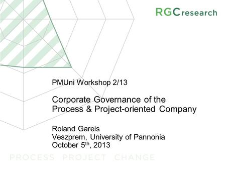 PMUni Workshop 2/13 Corporate Governance <strong>of</strong> the Process & Project-<strong>oriented</strong> Company Roland Gareis Veszprem, University <strong>of</strong> Pannonia October 5 th, 2013.