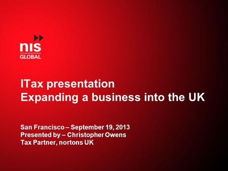 ITax presentation Expanding a business into the UK San Francisco – September 19, 2013 Presented by – Christopher Owens Tax Partner, nortons UK.