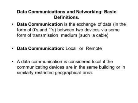 Data Communications and Networking: Basic Definitions. Data Communication is the exchange of data (in the form of 0's and 1's) between two devices via.