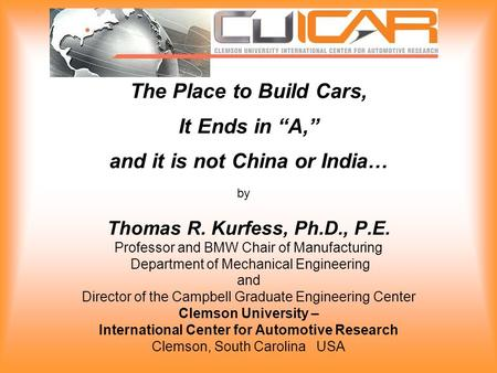 "The Place to Build Cars, It Ends in ""A,"" and it is not China or India… Thomas R. Kurfess, Ph.D., P.E. Professor and BMW Chair of Manufacturing Department."