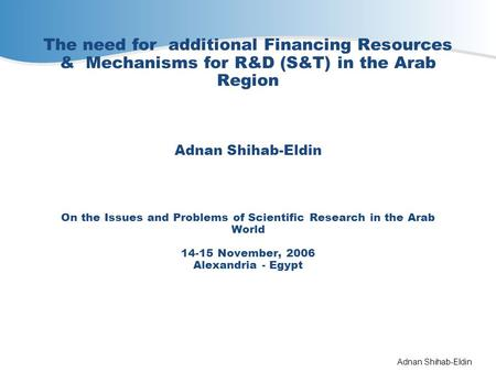 Adnan Shihab-Eldin The need for additional Financing Resources & Mechanisms for R&D (S&T) in the Arab Region Adnan Shihab-Eldin On the Issues and Problems.