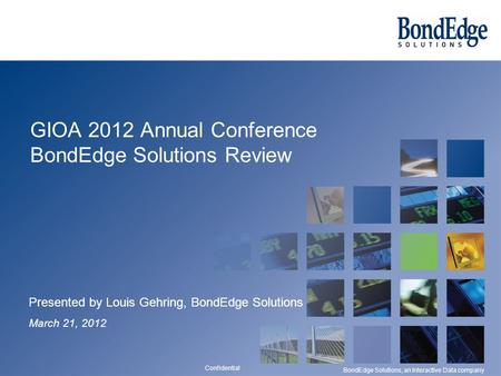 Confidential BondEdge Solutions, an Interactive Data company GIOA 2012 Annual Conference BondEdge Solutions Review Presented by Louis Gehring, BondEdge.