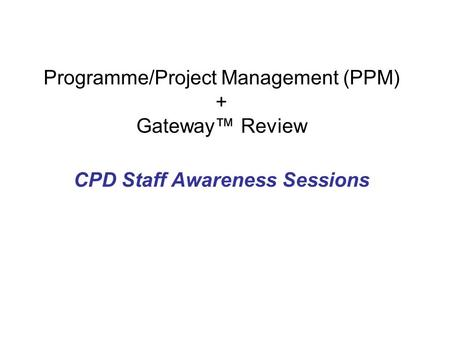 Programme/Project Management (PPM) + Gateway™ Review CPD Staff Awareness Sessions.
