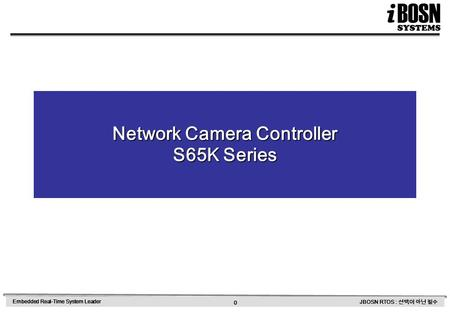 0 Embedded Real-Time System Leader JBOSN RTOS : 선택이 아닌 필수 Network Camera Controller S65K Series.