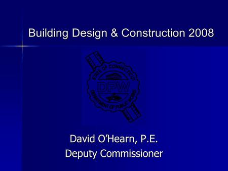 Building Design & Construction 2008 Building Design & Construction 2008 David O'Hearn, P.E. Deputy Commissioner.