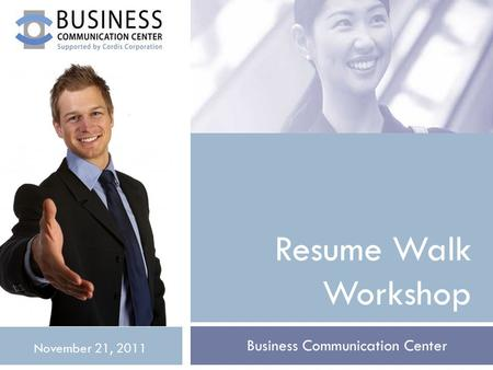 Resume Walk Workshop Business Communication Center November 21, 2011.