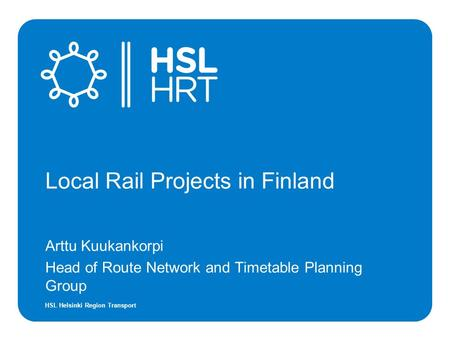 HSL Helsinki Region Transport Local Rail Projects in Finland Arttu Kuukankorpi Head of Route Network and Timetable Planning Group.