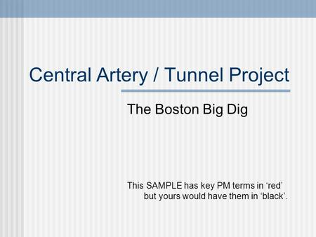 Central Artery / Tunnel Project The Boston Big Dig This SAMPLE has key PM terms in 'red' but yours would have them in 'black'.