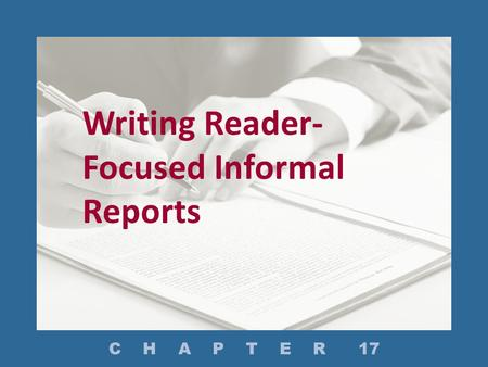 Writing Reader- Focused Informal Reports C H A P T E R 17.