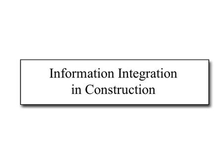 Information Integration in Construction. Construction information In construction, architects, engineers, planners, contractors, facility managers....