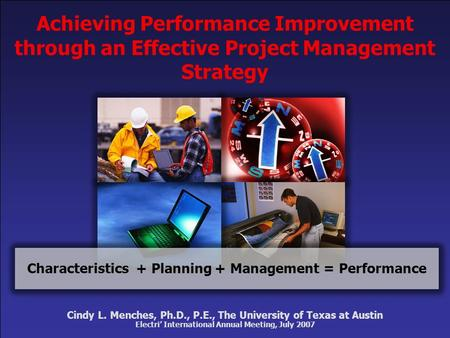 Cindy L. Menches, Ph.D., P.E., The University of Texas at Austin Electri' International Annual Meeting, July 2007 Characteristics+ Planning Achieving Performance.