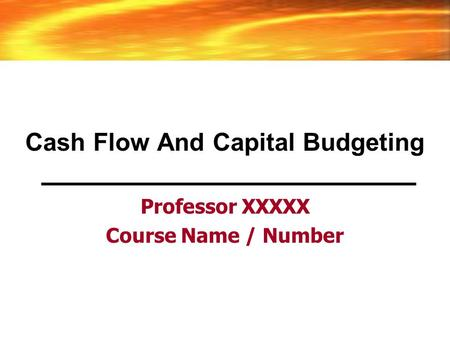 Cash Flow And Capital Budgeting Professor XXXXX Course Name / Number.
