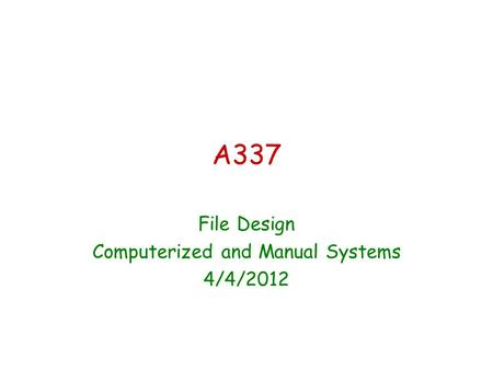 A337 File Design Computerized and Manual Systems 4/4/2012.