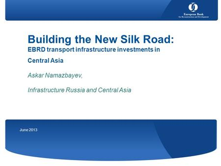 June 2013 Building the New Silk Road: EBRD transport infrastructure investments in Central Asia Askar Namazbayev, Infrastructure Russia and Central Asia.