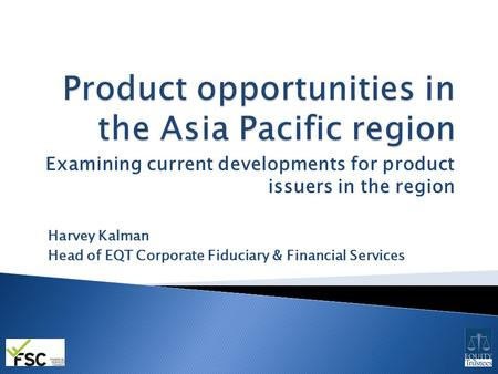 Examining current developments for product issuers in the region Harvey Kalman Head of EQT Corporate Fiduciary & Financial Services.