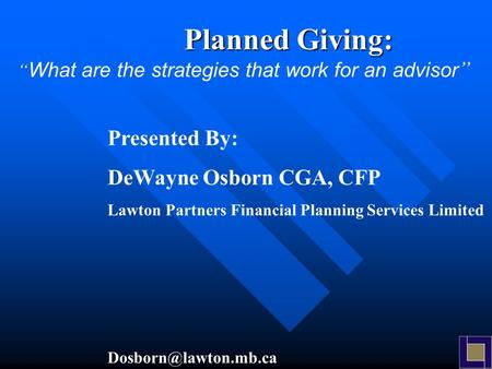 "Presented By: DeWayne Osborn CGA, CFP Lawton Partners Financial Planning Services Limited Planned Giving: "" What are the strategies."