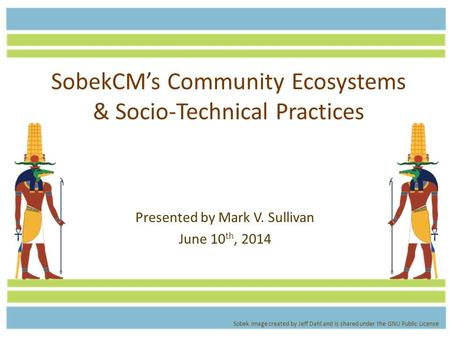 SobekCM's Community Ecosystems & Socio-Technical Practices Presented by Mark V. Sullivan June 10 th, 2014 Sobek image created by Jeff Dahl and is shared.