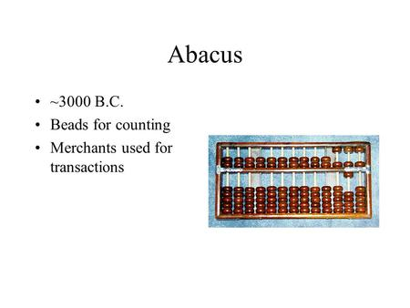Abacus ~3000 B.C. Beads for counting Merchants used for transactions.