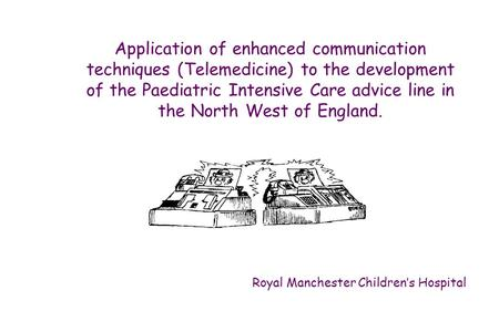 Application of enhanced communication techniques (Telemedicine) to the development of the Paediatric Intensive Care advice line in the North West of England.