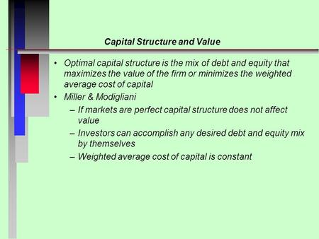 Capital Structure and Value Optimal capital structure is the mix of debt and equity that maximizes the value of the firm or minimizes the weighted average.