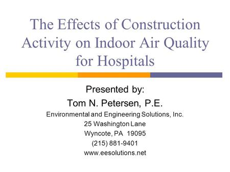 The Effects of Construction Activity on Indoor Air Quality for Hospitals Presented by: Tom N. Petersen, P.E. Environmental and Engineering Solutions, Inc.