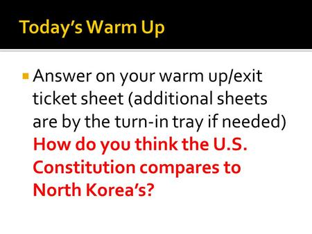  Answer on your warm up/exit ticket sheet (additional sheets are by the turn-in tray if needed) How do you think the U.S. Constitution compares to North.