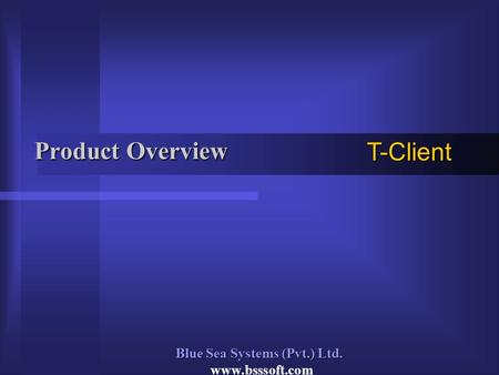 Product Overview T-Client Blue Sea Systems (Pvt.) Ltd. www.bsssoft.com.