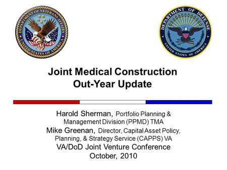 Joint Medical Construction Out-Year Update Harold Sherman, Portfolio Planning & Management Division (PPMD) TMA Mike Greenan, Director, Capital Asset Policy,