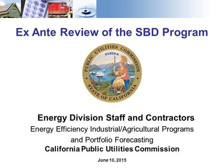 1 Ex Ante Review of the SBD Program Energy Division Staff and Contractors Energy Efficiency Industrial/Agricultural Programs and Portfolio Forecasting.